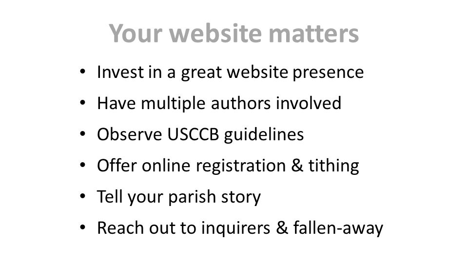 Your website matters Invest in a great website presence Have multiple authors involved Observe USCCB guidelines Offer online registration & tithing Tell your parish story Reach out to inquirers & fallen-away