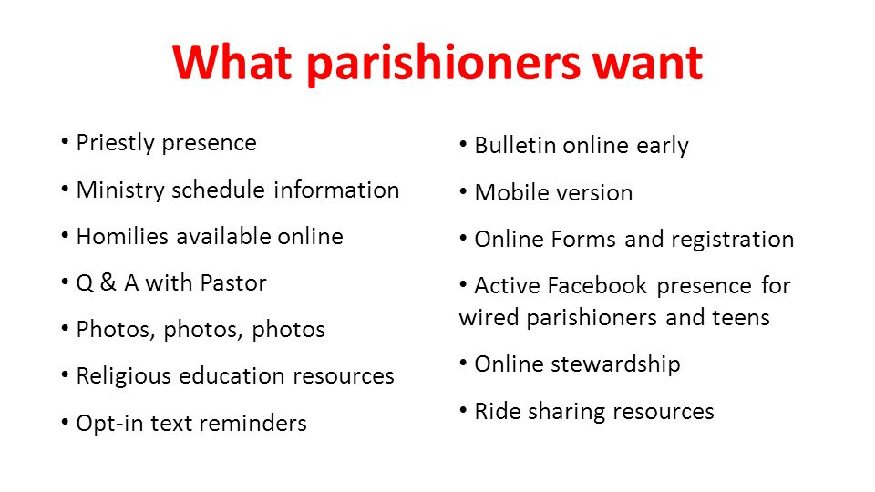 What parishioners want Bulletin online early Mobile version Online Forms and registration Active Facebook presence for wired parishioners and teens Online stewardship Ride sharing resources Priestly presence Ministry schedule information Homilies available online Q & A with Pastor Photos, photos, photos Religious education resources Opt-in text reminders
