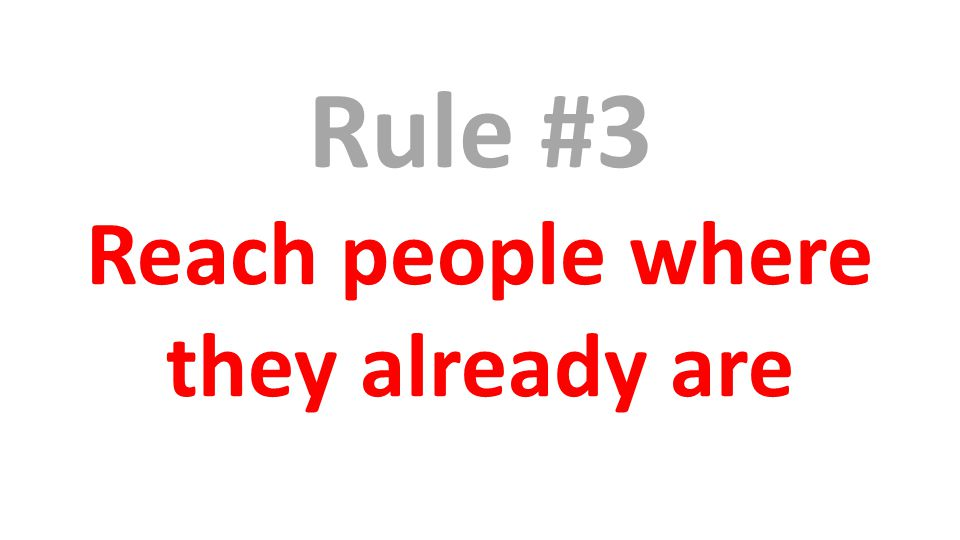 Rule #3 Reach people where they already are