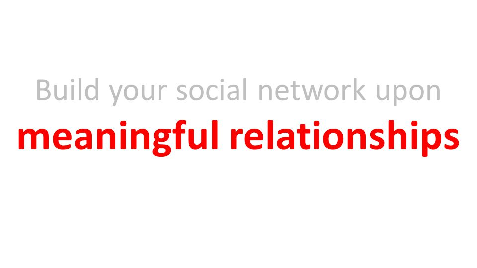 Build your social network upon meaningful relationships