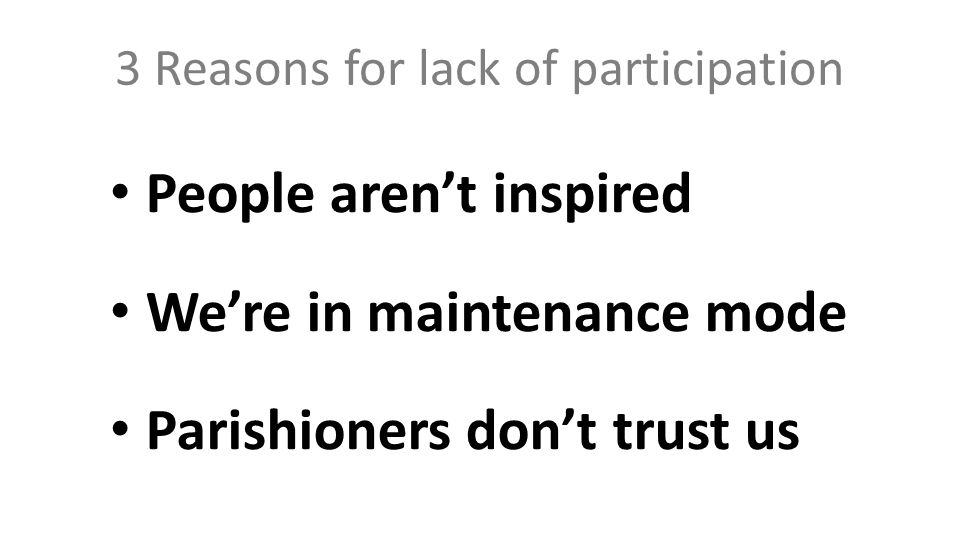 3 Reasons for lack of participation People aren't inspired We're in maintenance mode Parishioners don't trust us