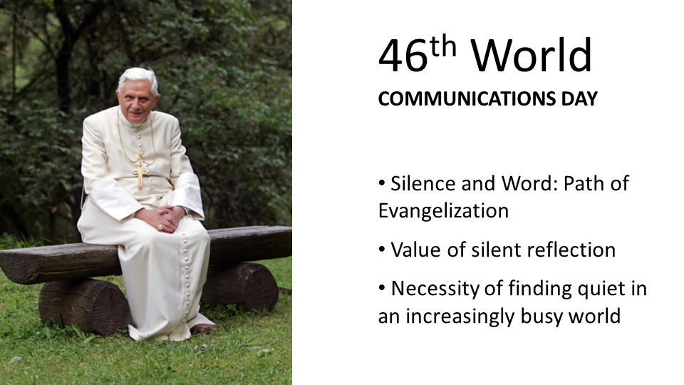 Silence and Word: Path of Evangelization Value of silent reflection Necessity of finding quiet in an increasingly busy world 46 th World COMMUNICATIONS DAY