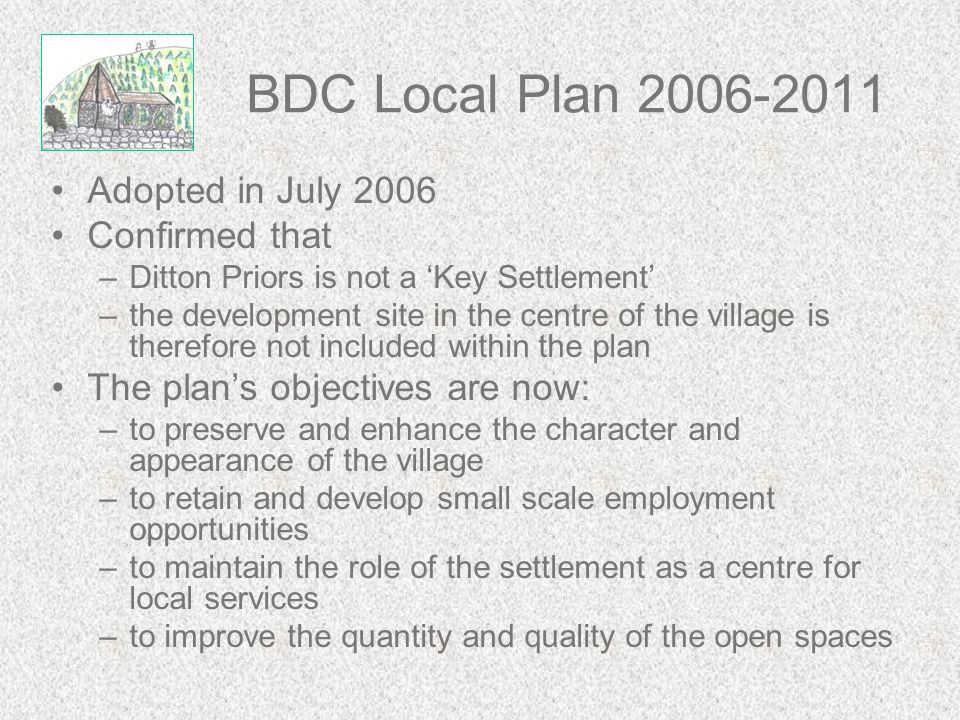 BDC Local Plan 2006-2011 Adopted in July 2006 Confirmed that –Ditton Priors is not a 'Key Settlement' –the development site in the centre of the villa