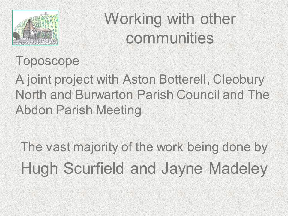 Working with other communities Toposcope A joint project with Aston Botterell, Cleobury North and Burwarton Parish Council and The Abdon Parish Meetin