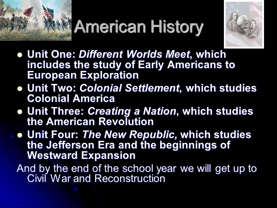 American History Unit One: Different Worlds Meet, which includes the study of Early Americans to European Exploration Unit One: Different Worlds Meet, which includes the study of Early Americans to European Exploration Unit Two: Colonial Settlement, which studies Colonial America Unit Two: Colonial Settlement, which studies Colonial America Unit Three: Creating a Nation, which studies the American Revolution Unit Three: Creating a Nation, which studies the American Revolution Unit Four: The New Republic, which studies the Jefferson Era and the beginnings of Westward Expansion Unit Four: The New Republic, which studies the Jefferson Era and the beginnings of Westward Expansion And by the end of the school year we will get up to Civil War and Reconstruction