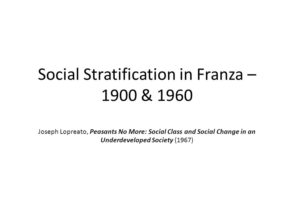 Social Stratification in Franza – 1900 & 1960 Joseph Lopreato, Peasants No More: Social Class and Social Change in an Underdeveloped Society (1967)