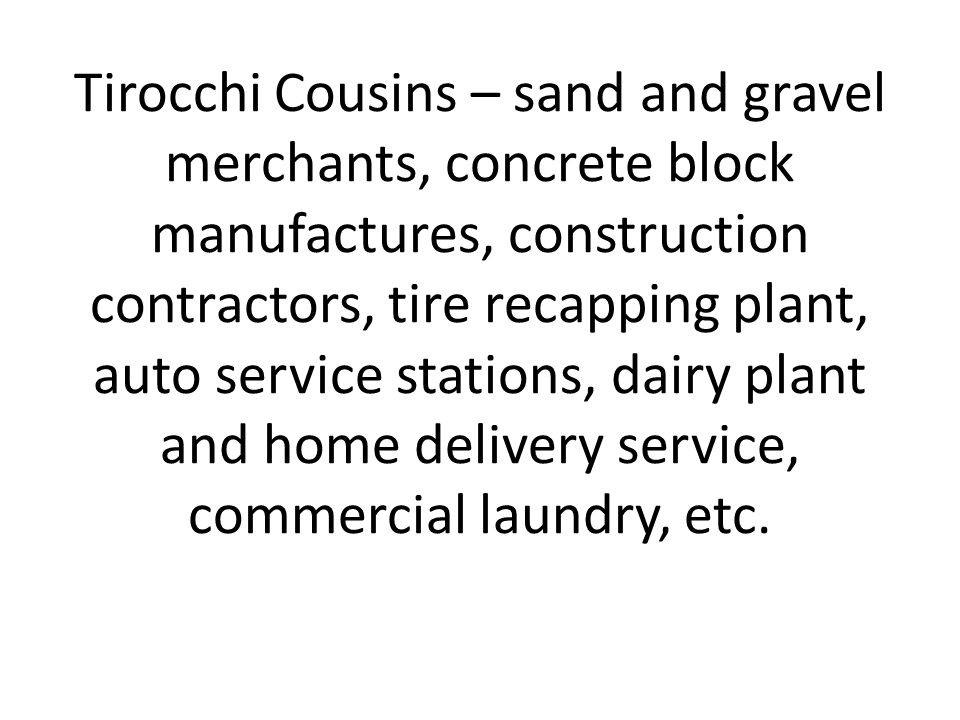 Tirocchi Cousins – sand and gravel merchants, concrete block manufactures, construction contractors, tire recapping plant, auto service stations, dairy plant and home delivery service, commercial laundry, etc.