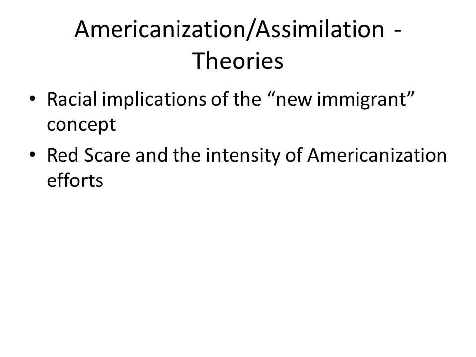 Americanization/Assimilation - Theories Racial implications of the new immigrant concept Red Scare and the intensity of Americanization efforts