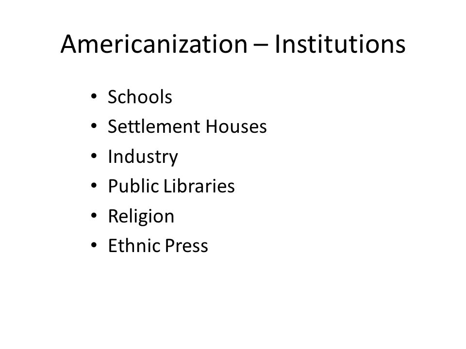Americanization – Institutions Schools Settlement Houses Industry Public Libraries Religion Ethnic Press