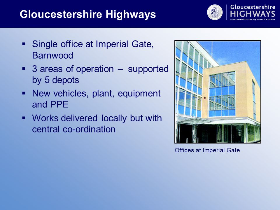  Single office at Imperial Gate, Barnwood  3 areas of operation – supported by 5 depots  New vehicles, plant, equipment and PPE  Works delivered locally but with central co-ordination Offices at Imperial Gate