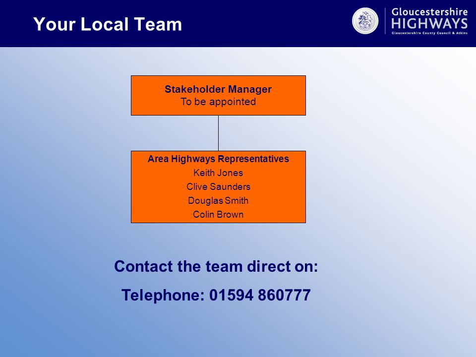 Your Local Team Stakeholder Manager To be appointed Area Highways Representatives Keith Jones Clive Saunders Douglas Smith Colin Brown Contact the team direct on: Telephone: 01594 860777