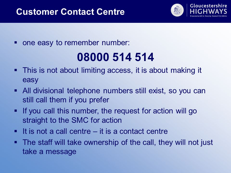 Customer Contact Centre  one easy to remember number: 08000 514 514  This is not about limiting access, it is about making it easy  All divisional telephone numbers still exist, so you can still call them if you prefer  If you call this number, the request for action will go straight to the SMC for action  It is not a call centre – it is a contact centre  The staff will take ownership of the call, they will not just take a message