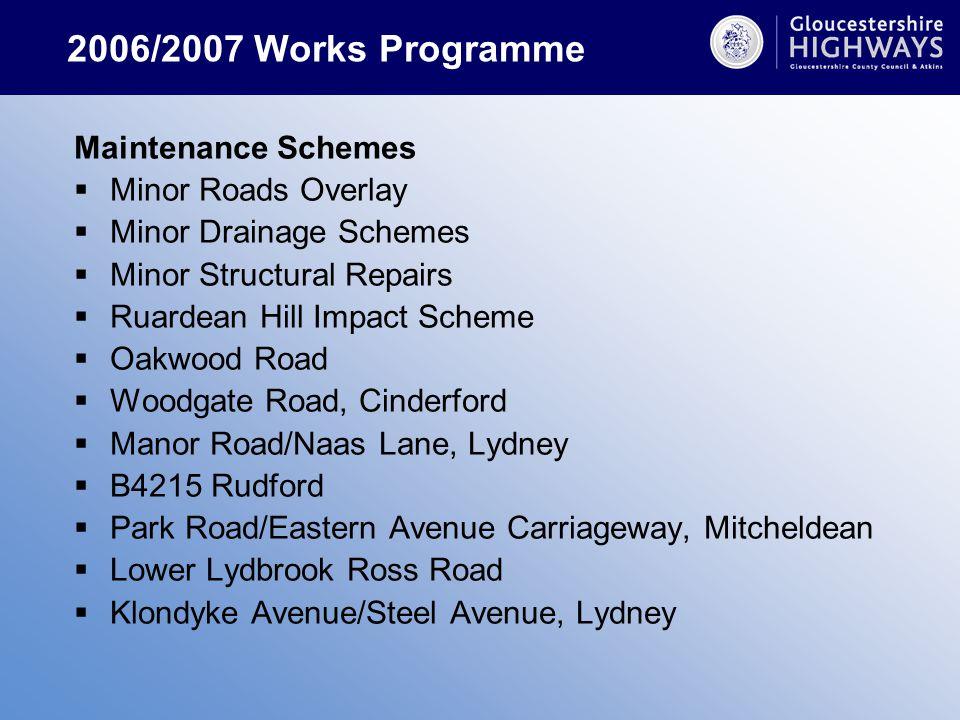 2006/2007 Works Programme Maintenance Schemes  Minor Roads Overlay  Minor Drainage Schemes  Minor Structural Repairs  Ruardean Hill Impact Scheme  Oakwood Road  Woodgate Road, Cinderford  Manor Road/Naas Lane, Lydney  B4215 Rudford  Park Road/Eastern Avenue Carriageway, Mitcheldean  Lower Lydbrook Ross Road  Klondyke Avenue/Steel Avenue, Lydney