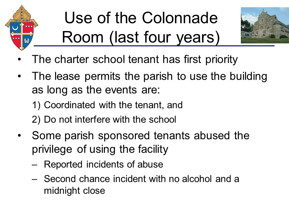 Use of the Colonnade Room (last four years) The charter school tenant has first priority The lease permits the parish to use the building as long as the events are: 1)Coordinated with the tenant, and 2)Do not interfere with the school Some parish sponsored tenants abused the privilege of using the facility –Reported incidents of abuse –Second chance incident with no alcohol and a midnight close