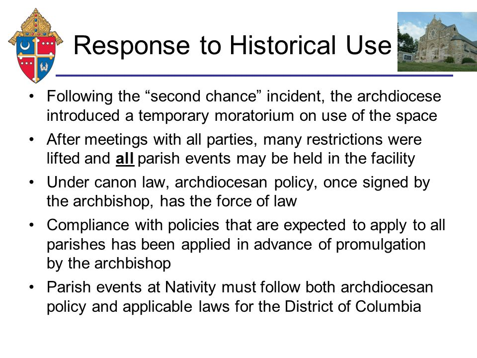 Response to Historical Use Following the second chance incident, the archdiocese introduced a temporary moratorium on use of the space After meetings with all parties, many restrictions were lifted and all parish events may be held in the facility Under canon law, archdiocesan policy, once signed by the archbishop, has the force of law Compliance with policies that are expected to apply to all parishes has been applied in advance of promulgation by the archbishop Parish events at Nativity must follow both archdiocesan policy and applicable laws for the District of Columbia