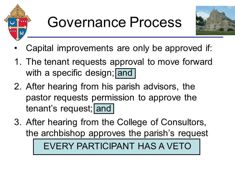 Capital improvements are only be approved if: 1.The tenant requests approval to move forward with a specific design; and 2.After hearing from his parish advisors, the pastor requests permission to approve the tenant's request; and 3.After hearing from the College of Consultors, the archbishop approves the parish's request Governance Process EVERY PARTICIPANT HAS A VETO