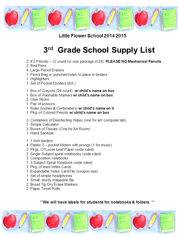 3 rd Grade School Supply List 2 # 2 Pencils – 12 count (or one package of 24) PLEASE NO Mechanical Pencils 2 Red Pens 4 Large Pencil Erasers 1 Pencil Bag w/ punched holes to place in binders 1 Highlighters 1 Set of Pocket Dividers (8ct.) 1 Box of Crayons (24 count) w/ child's name on box 1 Box of Washable Markers w/ child's name on box 2 Glue Sticks 1 Pair of scissors 1 Ruler (Inches & Centimeters) w/ child's name on it 1 Pkg.