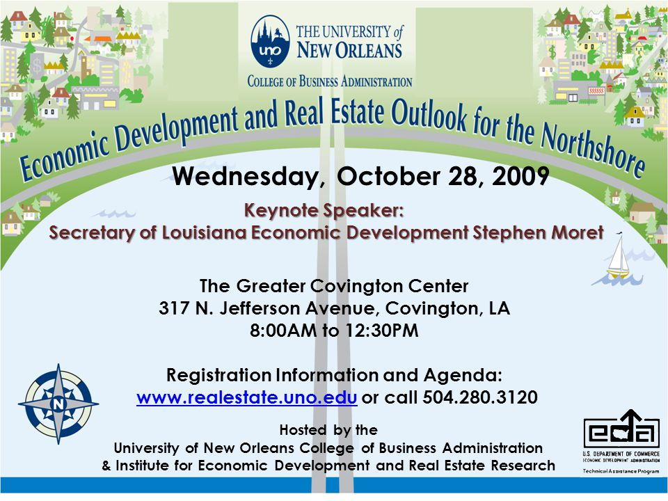Wednesday, October 28, 2009 Hosted by the University of New Orleans College of Business Administration & Institute for Economic Development and Real Estate Research Keynote Speaker: Secretary of Louisiana Economic Development Stephen Moret Registration Information and Agenda: www.realestate.uno.edu or call 504.280.3120www.realestate.uno.edu The Greater Covington Center 317 N.