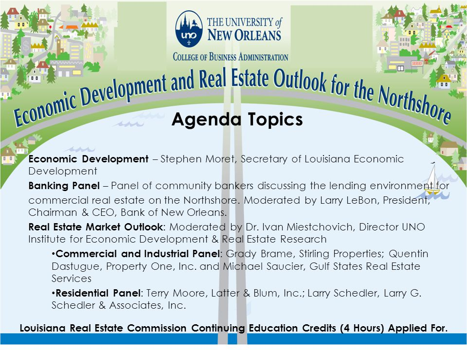 Agenda Topics Economic Development – Stephen Moret, Secretary of Louisiana Economic Development Banking Panel – Panel of community bankers discussing the lending environment for commercial real estate on the Northshore.