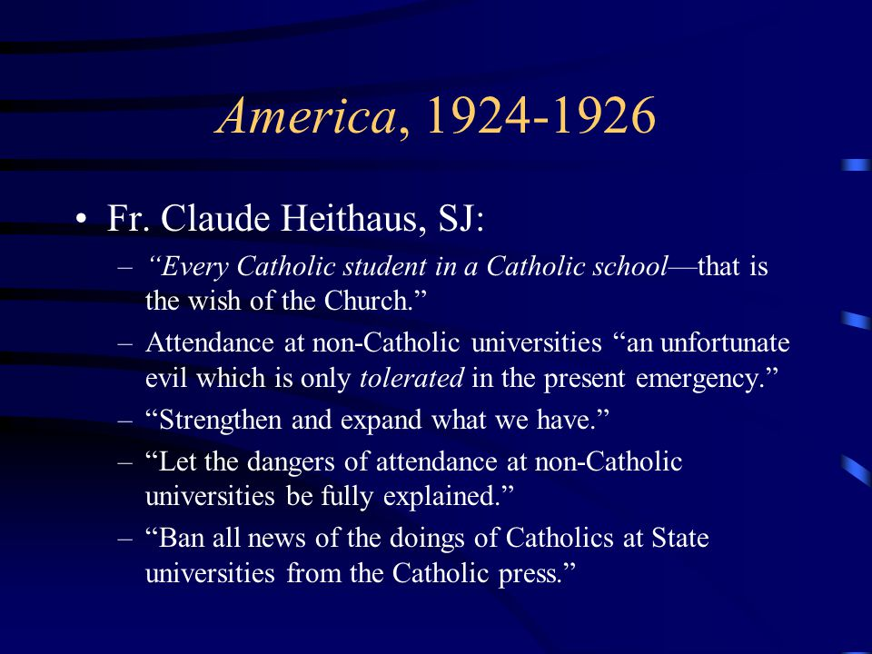 "America, 1924-1926 Fr. Claude Heithaus, SJ: –""Every Catholic student in a Catholic school—that is the wish of the Church."" –Attendance at non-Catholic"