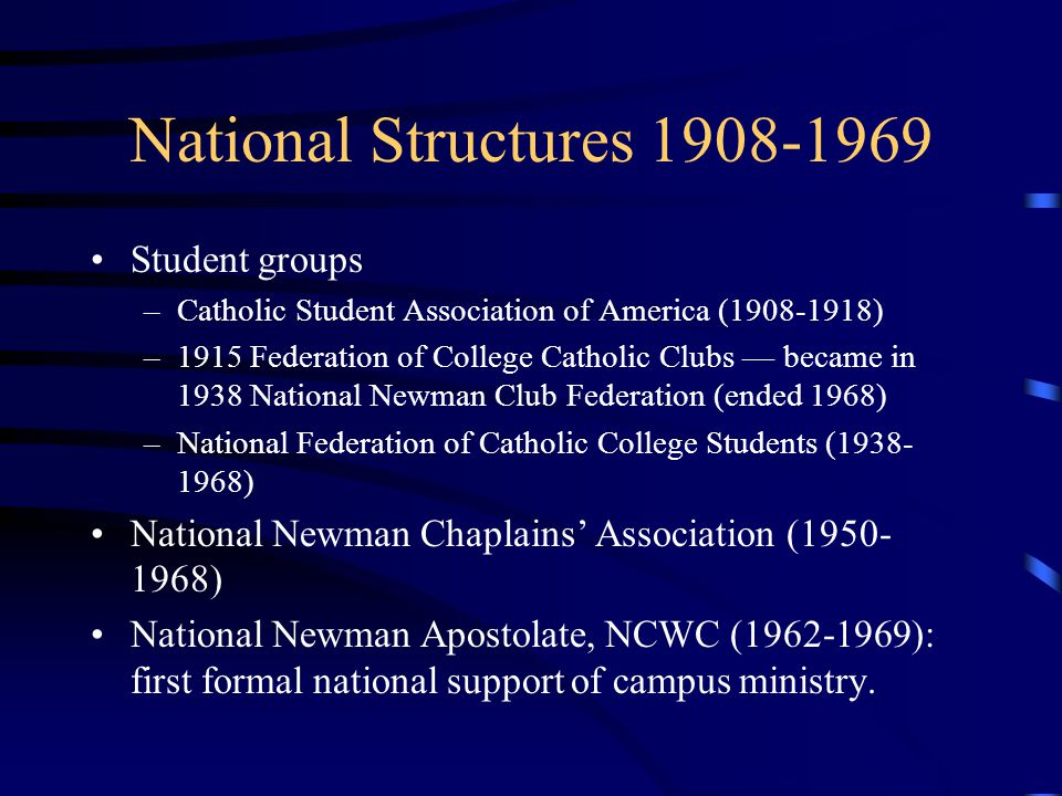 National Structures 1908-1969 Student groups –Catholic Student Association of America (1908-1918) –1915 Federation of College Catholic Clubs — became in 1938 National Newman Club Federation (ended 1968) –National Federation of Catholic College Students (1938- 1968) National Newman Chaplains' Association (1950- 1968) National Newman Apostolate, NCWC (1962-1969): first formal national support of campus ministry.