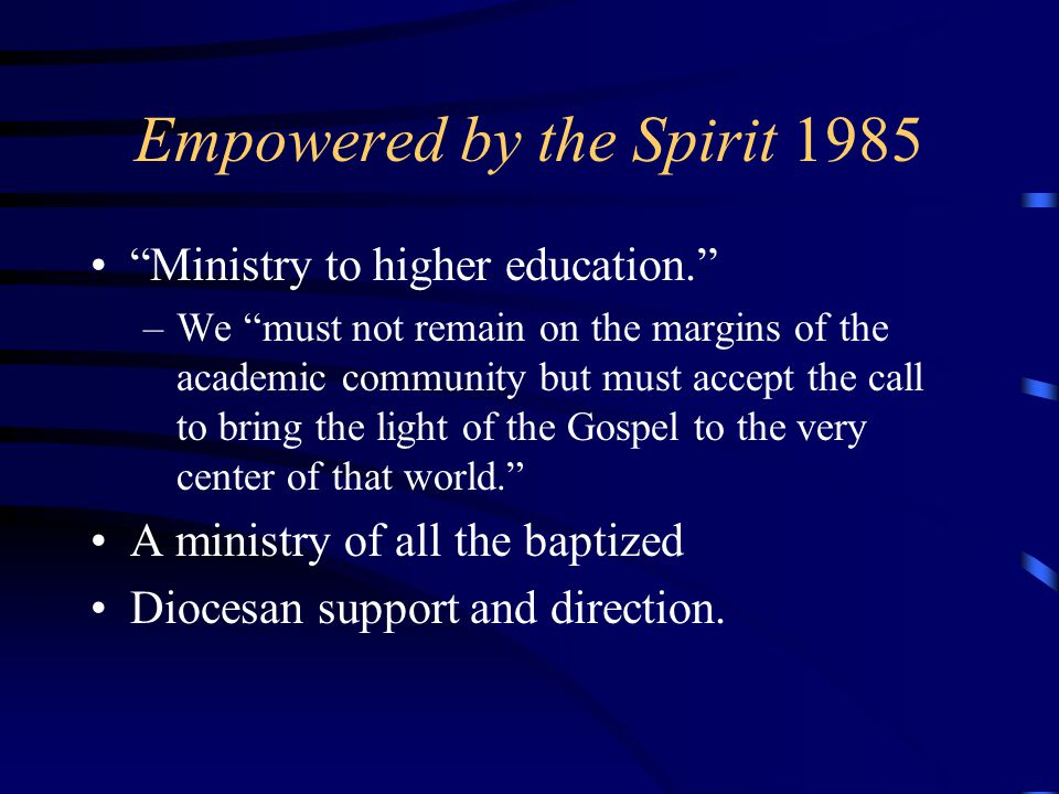Empowered by the Spirit 1985 Ministry to higher education. –We must not remain on the margins of the academic community but must accept the call to bring the light of the Gospel to the very center of that world. A ministry of all the baptized Diocesan support and direction.