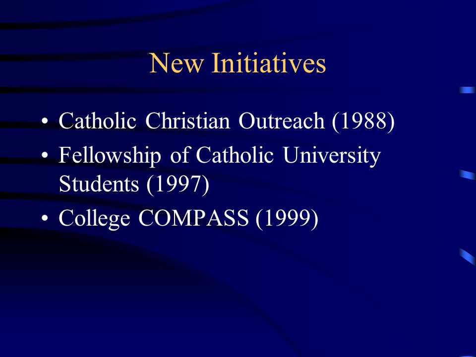 New Initiatives Catholic Christian Outreach (1988) Fellowship of Catholic University Students (1997) College COMPASS (1999)