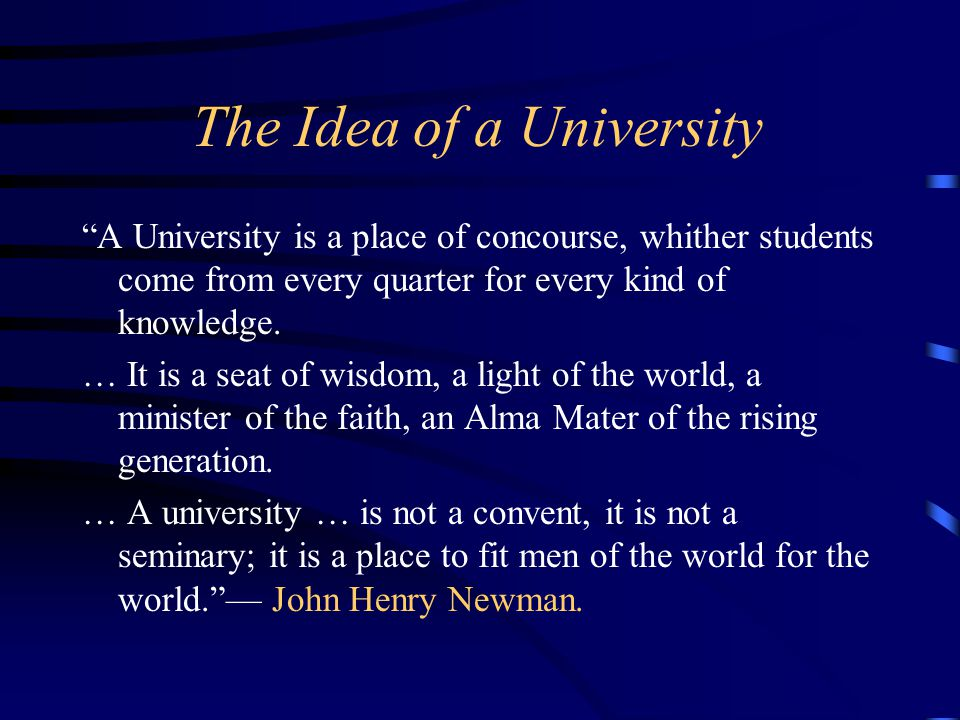 The Idea of a University A University is a place of concourse, whither students come from every quarter for every kind of knowledge.