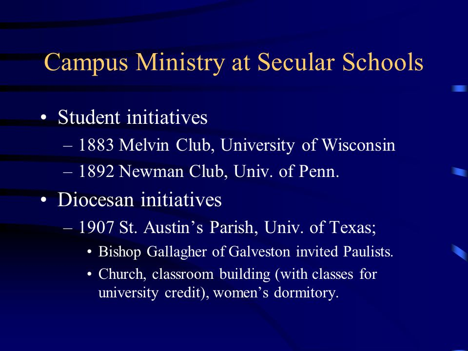 Campus Ministry at Secular Schools Student initiatives –1883 Melvin Club, University of Wisconsin –1892 Newman Club, Univ. of Penn. Diocesan initiativ