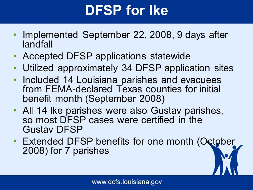 DFSP for Ike Implemented September 22, 2008, 9 days after landfall Accepted DFSP applications statewide Utilized approximately 34 DFSP application sites Included 14 Louisiana parishes and evacuees from FEMA-declared Texas counties for initial benefit month (September 2008) All 14 Ike parishes were also Gustav parishes, so most DFSP cases were certified in the Gustav DFSP Extended DFSP benefits for one month (October 2008) for 7 parishes
