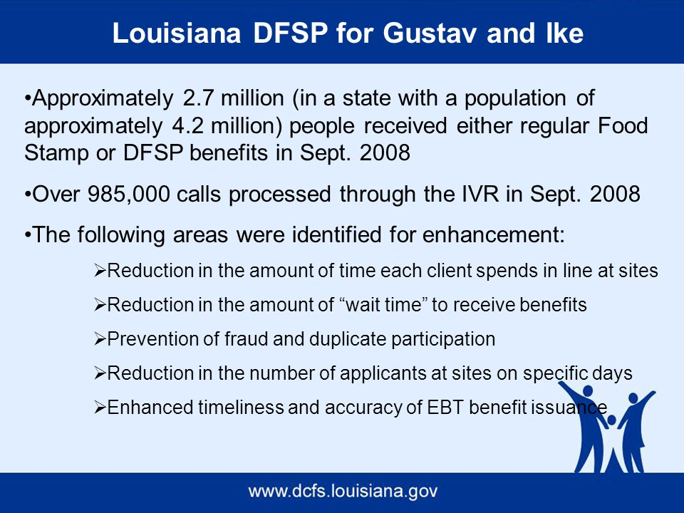 Louisiana DFSP for Gustav and Ike Approximately 2.7 million (in a state with a population of approximately 4.2 million) people received either regular Food Stamp or DFSP benefits in Sept.