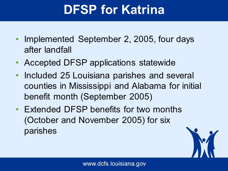 Implemented September 2, 2005, four days after landfall Accepted DFSP applications statewide Included 25 Louisiana parishes and several counties in Mississippi and Alabama for initial benefit month (September 2005) Extended DFSP benefits for two months (October and November 2005) for six parishes DFSP for Katrina