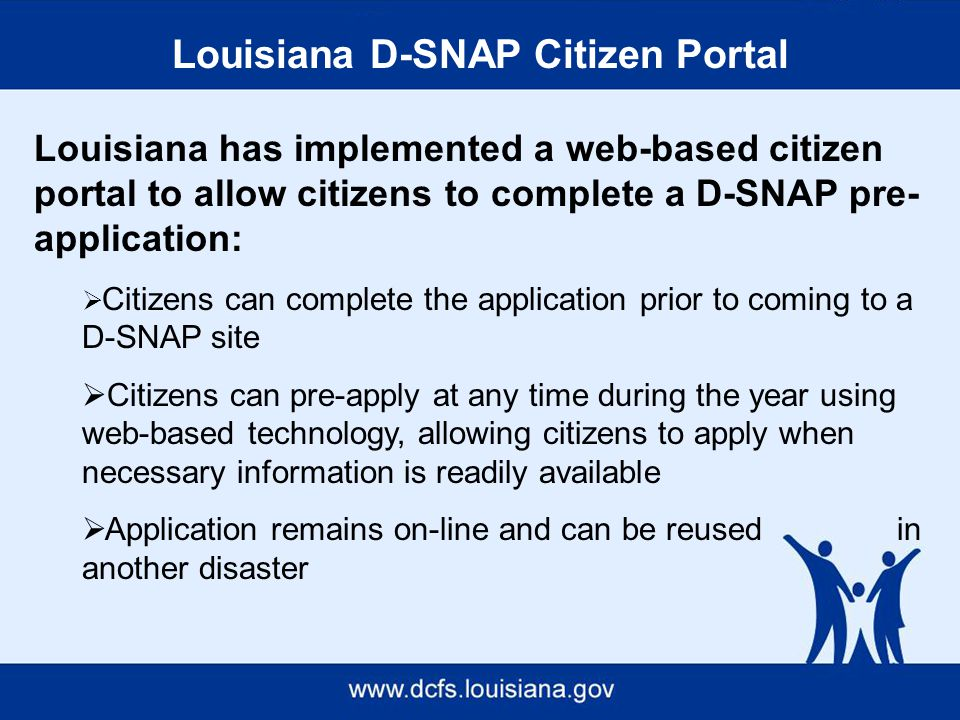 Louisiana D-SNAP Citizen Portal Louisiana has implemented a web-based citizen portal to allow citizens to complete a D-SNAP pre- application:  Citizens can complete the application prior to coming to a D-SNAP site  Citizens can pre-apply at any time during the year using web-based technology, allowing citizens to apply when necessary information is readily available  Application remains on-line and can be reused in another disaster