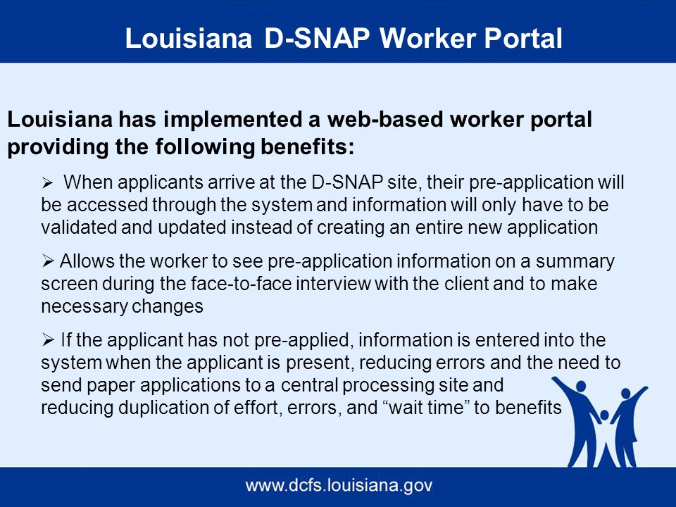 Louisiana D-SNAP Worker Portal Louisiana has implemented a web-based worker portal providing the following benefits:  When applicants arrive at the D-SNAP site, their pre-application will be accessed through the system and information will only have to be validated and updated instead of creating an entire new application  Allows the worker to see pre-application information on a summary screen during the face-to-face interview with the client and to make necessary changes  If the applicant has not pre-applied, information is entered into the system when the applicant is present, reducing errors and the need to send paper applications to a central processing site and reducing duplication of effort, errors, and wait time to benefits