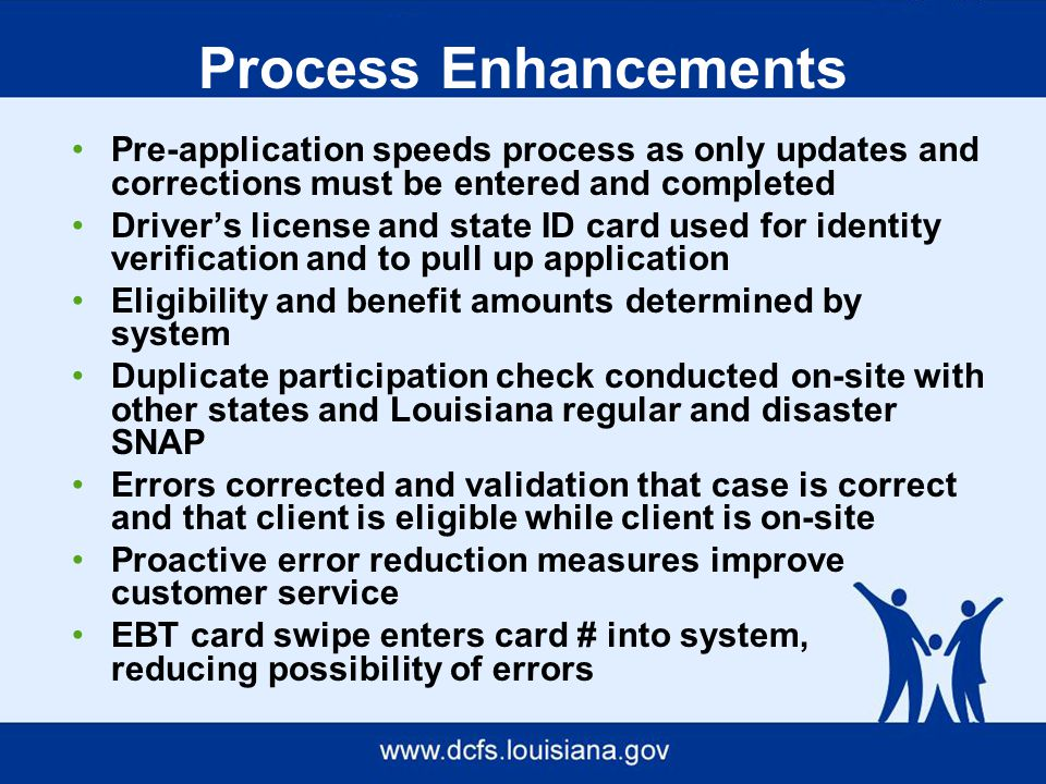 Process Enhancements Pre-application speeds process as only updates and corrections must be entered and completed Driver's license and state ID card used for identity verification and to pull up application Eligibility and benefit amounts determined by system Duplicate participation check conducted on-site with other states and Louisiana regular and disaster SNAP Errors corrected and validation that case is correct and that client is eligible while client is on-site Proactive error reduction measures improve customer service EBT card swipe enters card # into system, reducing possibility of errors