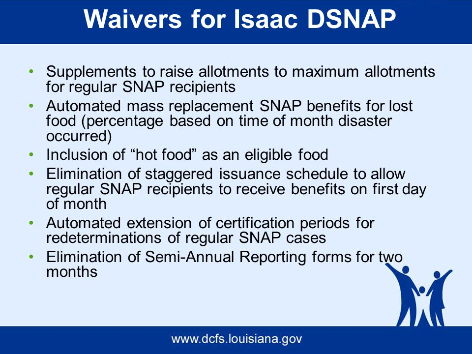 Waivers for Isaac DSNAP Supplements to raise allotments to maximum allotments for regular SNAP recipients Automated mass replacement SNAP benefits for lost food (percentage based on time of month disaster occurred) Inclusion of hot food as an eligible food Elimination of staggered issuance schedule to allow regular SNAP recipients to receive benefits on first day of month Automated extension of certification periods for redeterminations of regular SNAP cases Elimination of Semi-Annual Reporting forms for two months