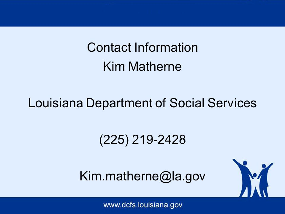 Contact Information Kim Matherne Louisiana Department of Social Services (225) 219-2428 Kim.matherne@la.gov