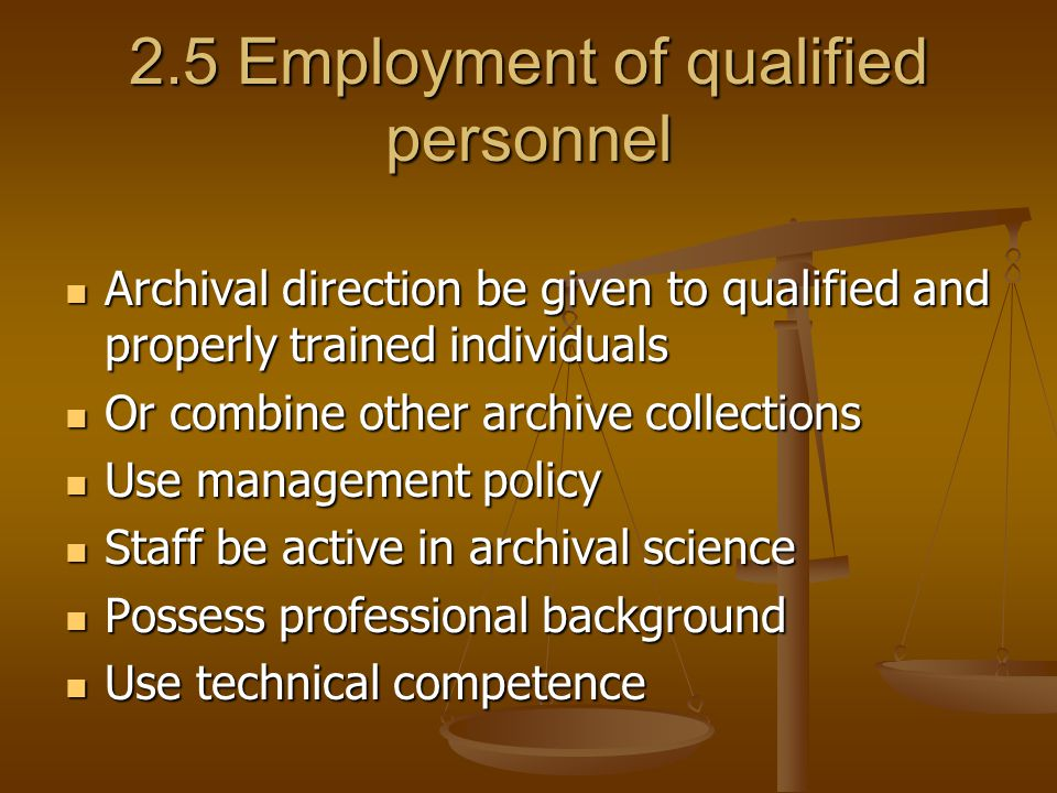 2.5 Employment of qualified personnel Archival direction be given to qualified and properly trained individuals Archival direction be given to qualified and properly trained individuals Or combine other archive collections Or combine other archive collections Use management policy Use management policy Staff be active in archival science Staff be active in archival science Possess professional background Possess professional background Use technical competence Use technical competence