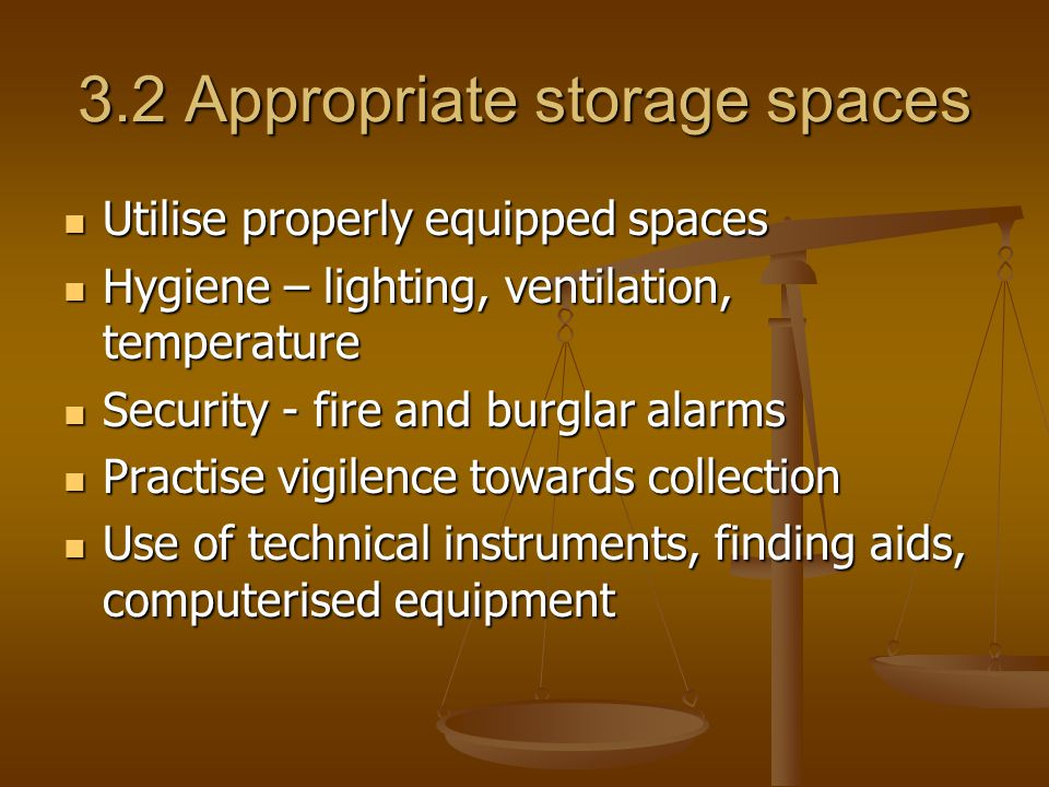 3.2 Appropriate storage spaces Utilise properly equipped spaces Utilise properly equipped spaces Hygiene – lighting, ventilation, temperature Hygiene – lighting, ventilation, temperature Security - fire and burglar alarms Security - fire and burglar alarms Practise vigilence towards collection Practise vigilence towards collection Use of technical instruments, finding aids, computerised equipment Use of technical instruments, finding aids, computerised equipment