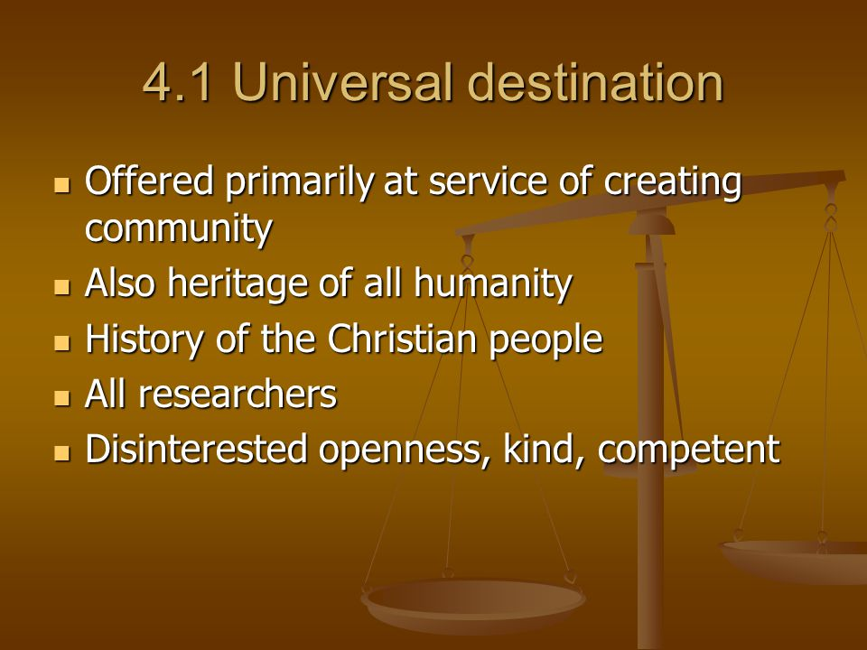 4.1 Universal destination Offered primarily at service of creating community Offered primarily at service of creating community Also heritage of all humanity Also heritage of all humanity History of the Christian people History of the Christian people All researchers All researchers Disinterested openness, kind, competent Disinterested openness, kind, competent