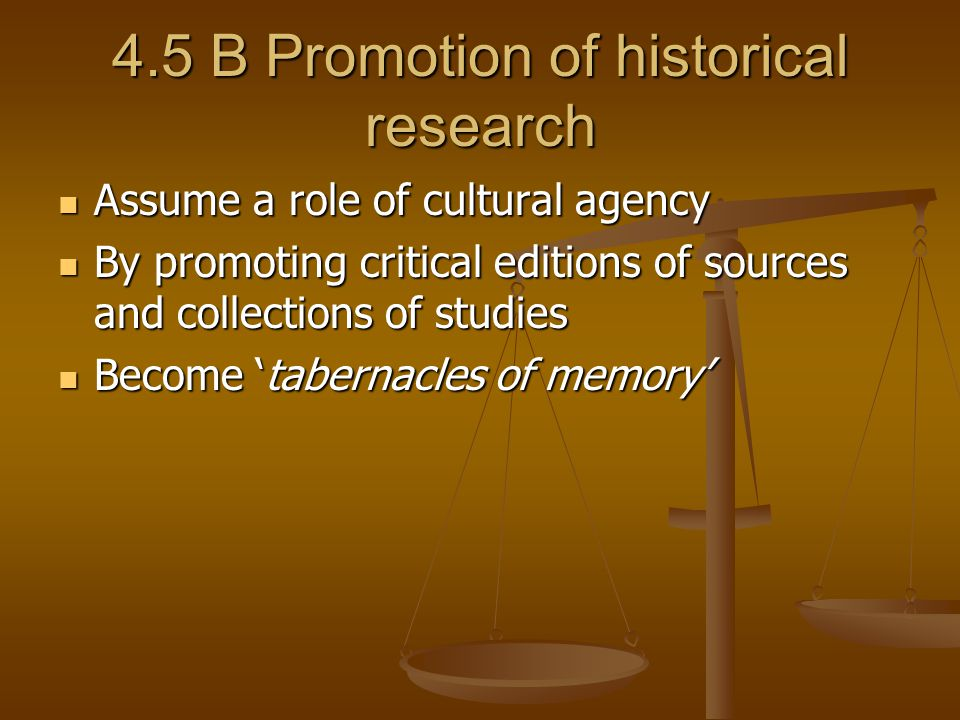 4.5 B Promotion of historical research Assume a role of cultural agency Assume a role of cultural agency By promoting critical editions of sources and collections of studies By promoting critical editions of sources and collections of studies Become 'tabernacles of memory' Become 'tabernacles of memory'