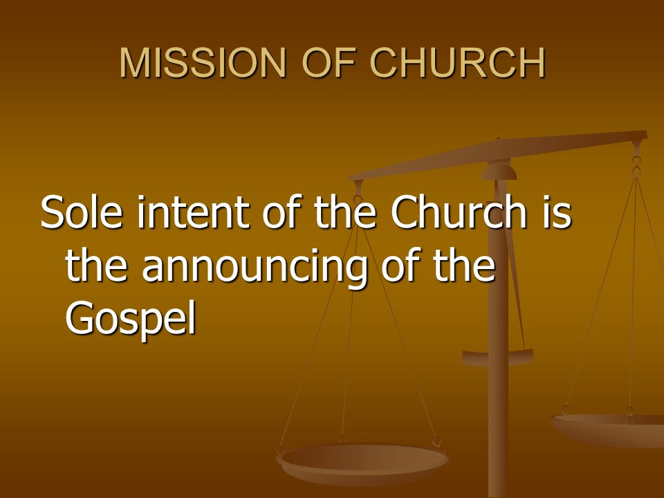 MISSION OF CHURCH Sole intent of the Church is the announcing of the Gospel