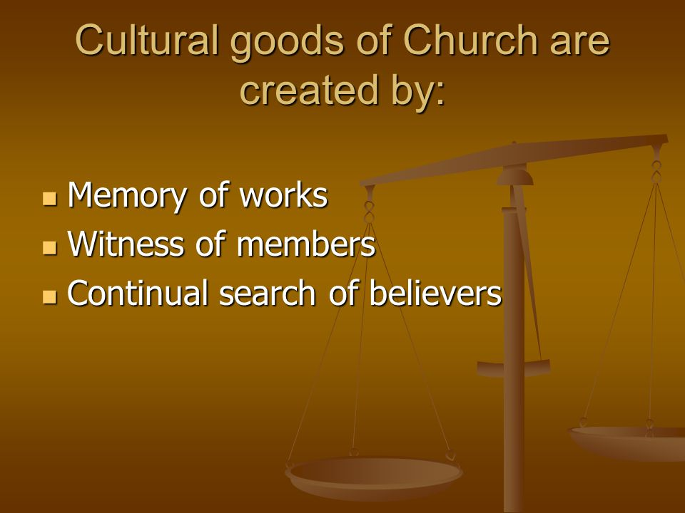 Cultural goods of Church are created by: Memory of works Memory of works Witness of members Witness of members Continual search of believers Continual search of believers