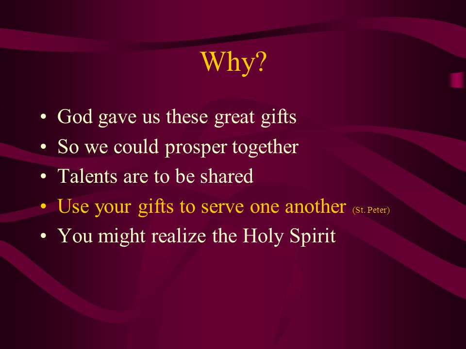 Why? God gave us these great gifts So we could prosper together Talents are to be shared Use your gifts to serve one another (St. Peter) You might rea