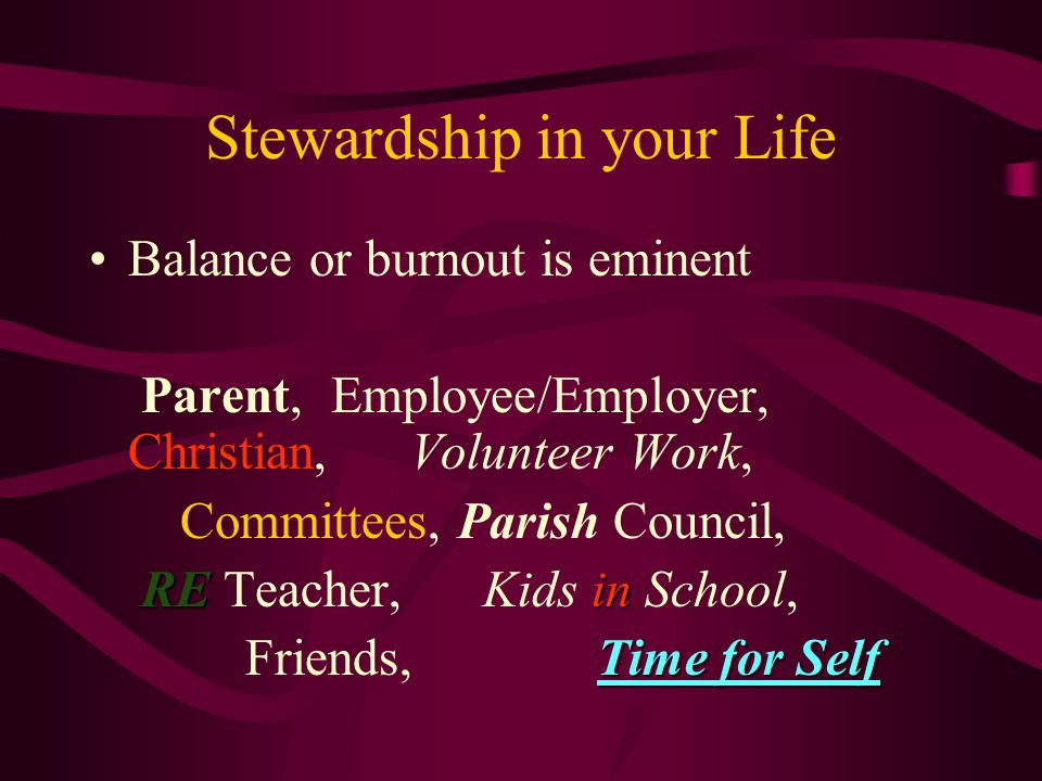 Stewardship in your Life Balance or burnout is eminent Parent, Employee/Employer, Christian, Volunteer Work, Committees, Parish Council, REin RE Teacher, Kids in School, Time for Self Friends, Time for Self