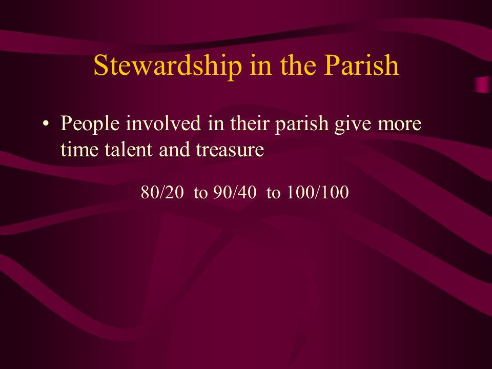 Stewardship in the Parish People involved in their parish give more time talent and treasure 80/20 to 90/40 to 100/100