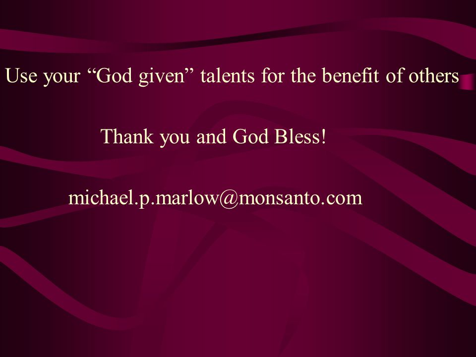 Use your God given talents for the benefit of others Thank you and God Bless.