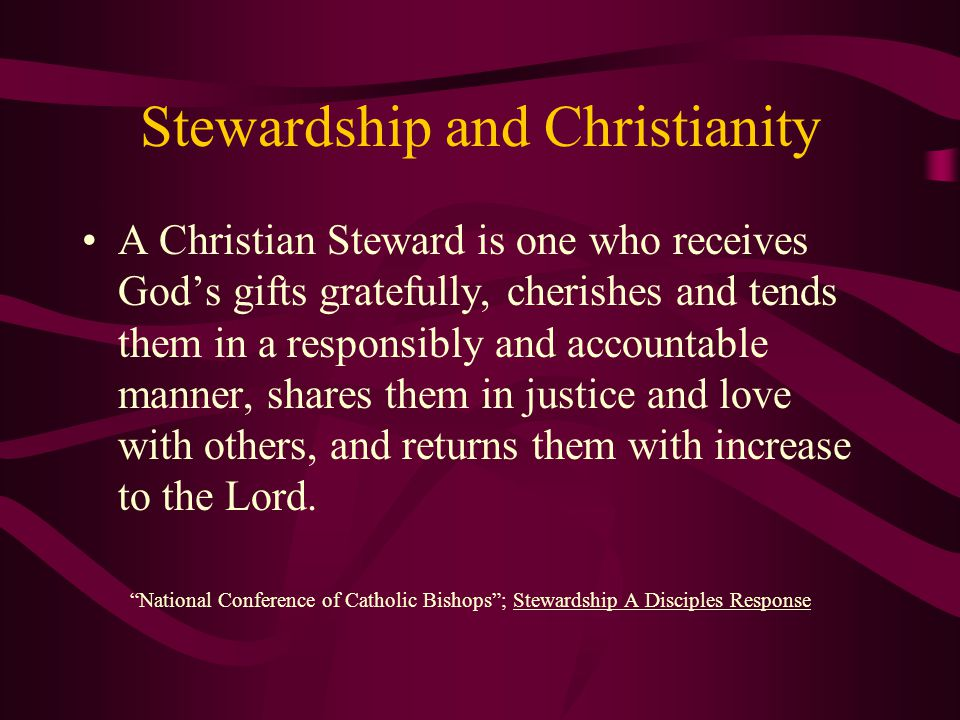 Stewardship and Christianity A Christian Steward is one who receives God's gifts gratefully, cherishes and tends them in a responsibly and accountable manner, shares them in justice and love with others, and returns them with increase to the Lord.