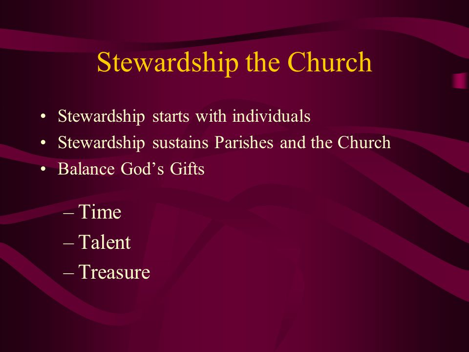 Stewardship the Church Stewardship starts with individuals Stewardship sustains Parishes and the Church Balance God's Gifts –Time –Talent –Treasure