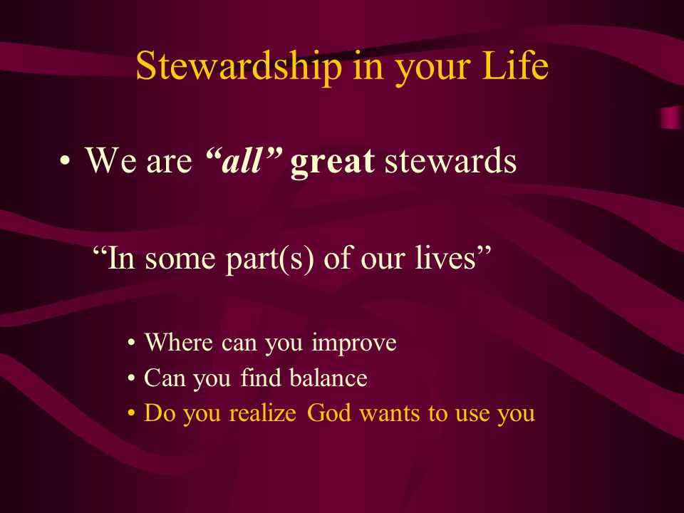 Stewardship in your Life We are all great stewards In some part(s) of our lives Where can you improve Can you find balance Do you realize God wants to use you